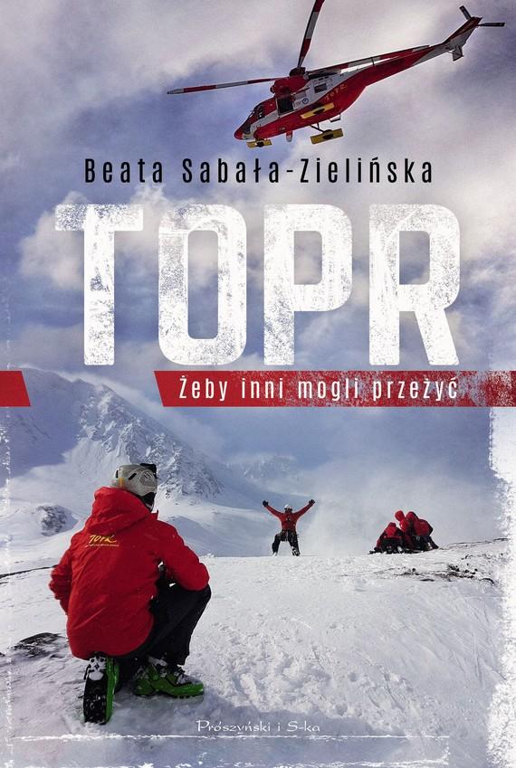 """Beata Sabała-Zielińska """"TOPR. Żeby inni mogli przeżyć"""" Wydawnictwo Prószyński - okładka książki"""